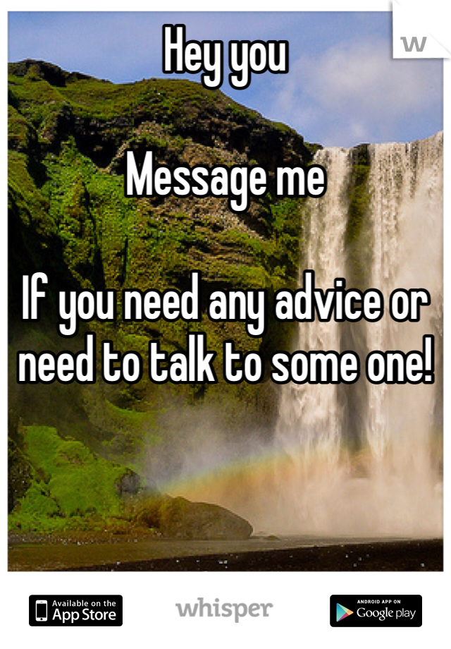 Hey you   Message me   If you need any advice or need to talk to some one!