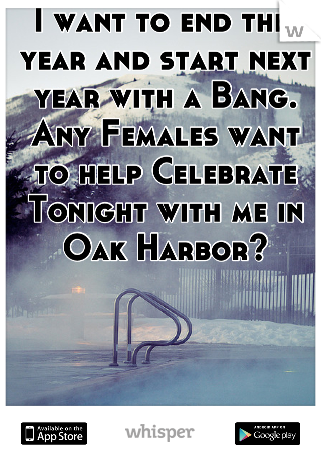 I want to end this year and start next year with a Bang. Any Females want to help Celebrate Tonight with me in Oak Harbor?