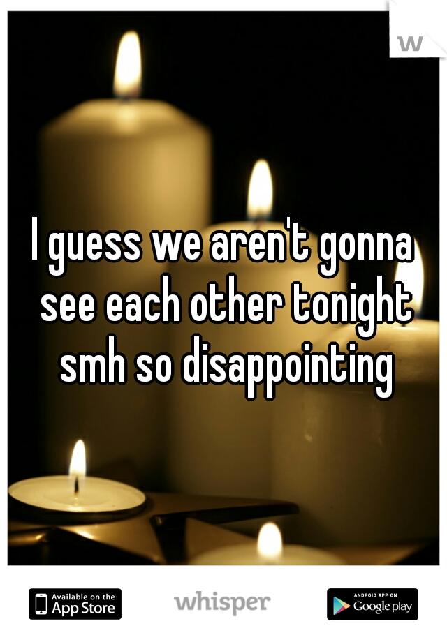 I guess we aren't gonna see each other tonight smh so disappointing
