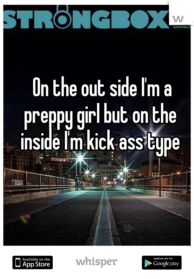 On the out side I'm a preppy girl but on the inside I'm kick ass type