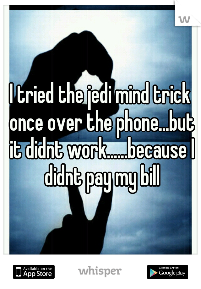 I tried the jedi mind trick once over the phone...but it didnt work......because I didnt pay my bill