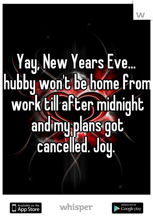 Yay, New Years Eve... hubby won't be home from work till after midnight and my plans got cancelled. Joy.