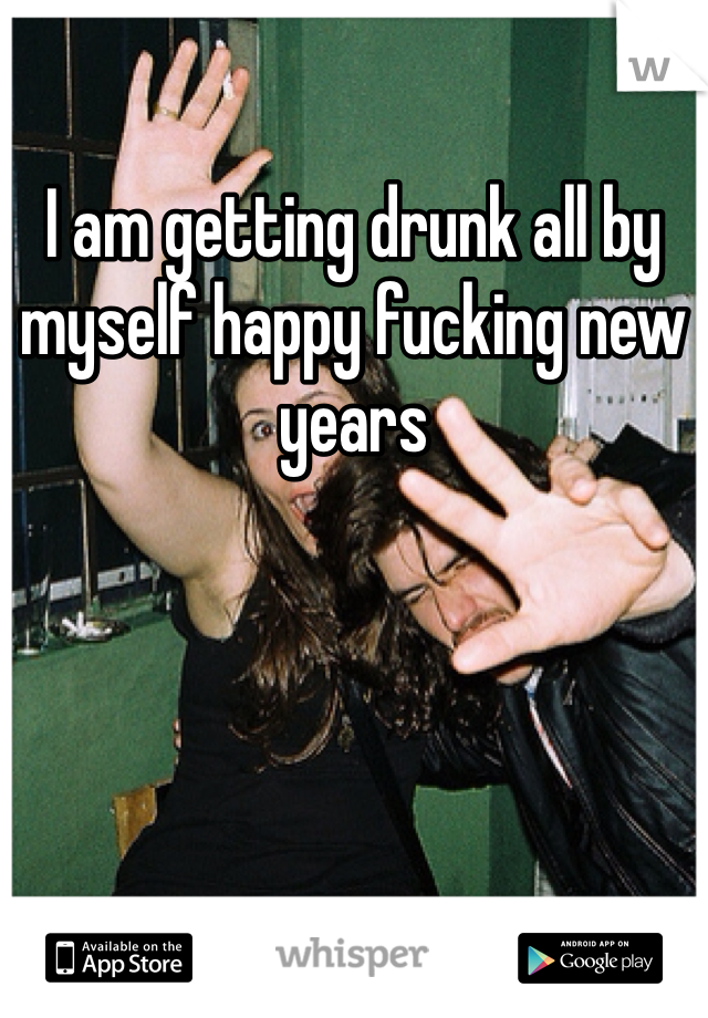I am getting drunk all by myself happy fucking new years
