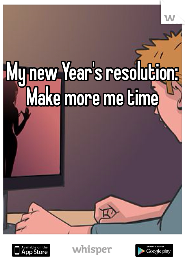 My new Year's resolution: Make more me time