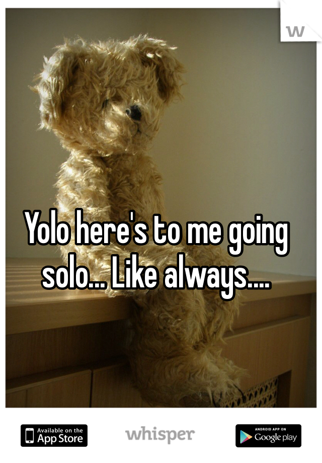 Yolo here's to me going solo... Like always....