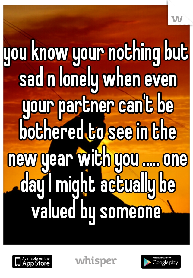 you know your nothing but sad n lonely when even your partner can't be bothered to see in the new year with you ..... one day I might actually be valued by someone