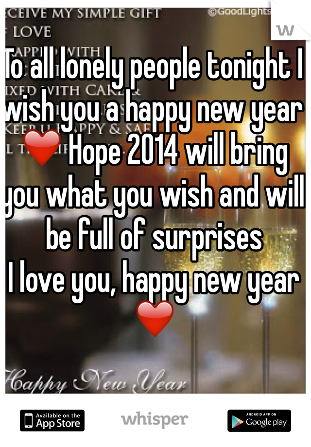 To all lonely people tonight I wish you a happy new year ❤️ Hope 2014 will bring you what you wish and will be full of surprises  I love you, happy new year ❤️