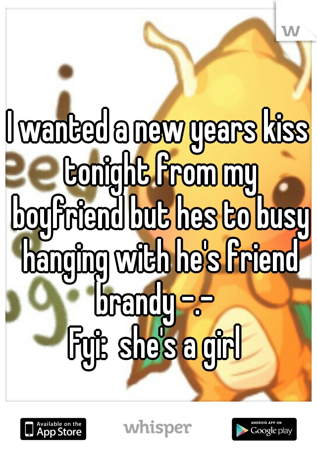 I wanted a new years kiss tonight from my boyfriend but hes to busy hanging with he's friend brandy -.-   Fyi:  she's a girl