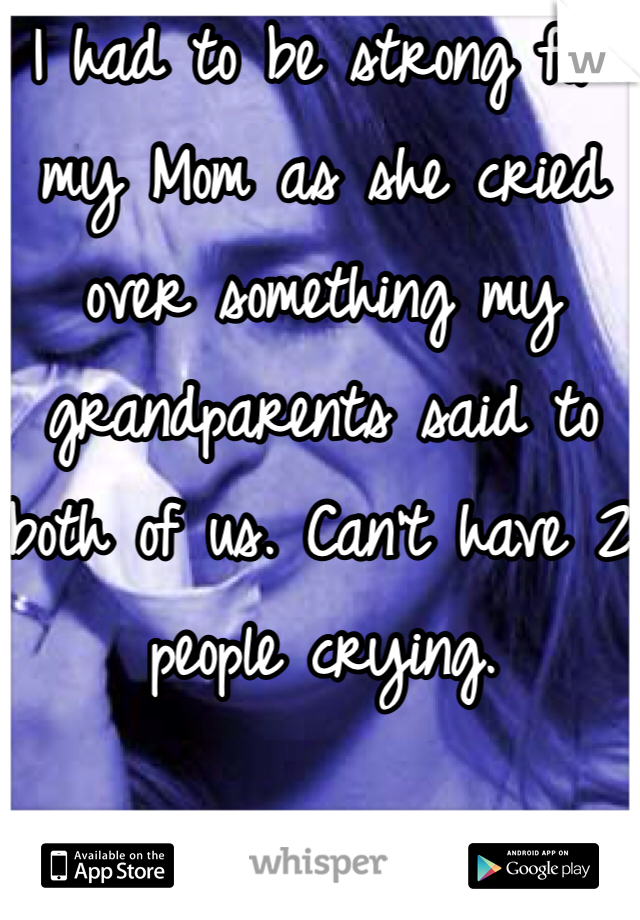 I had to be strong for my Mom as she cried over something my grandparents said to both of us. Can't have 2 people crying.