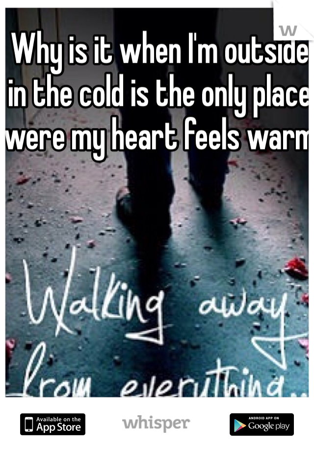 Why is it when I'm outside in the cold is the only place were my heart feels warm