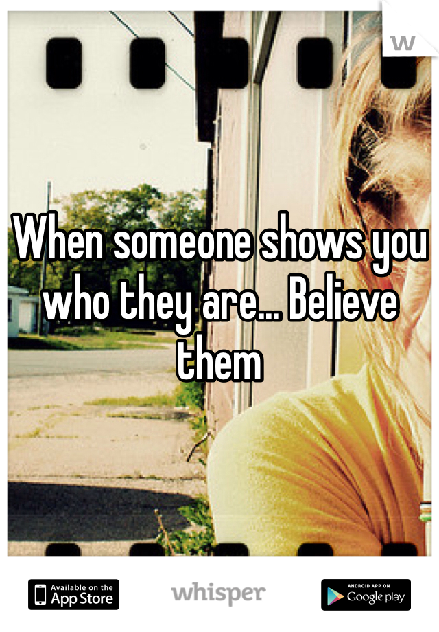When someone shows you who they are... Believe them
