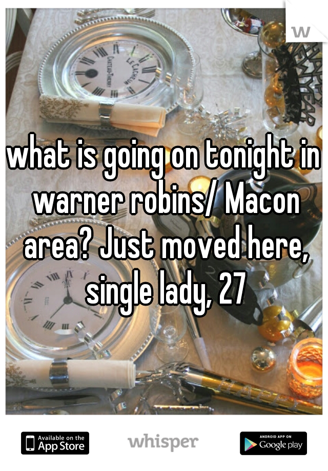 what is going on tonight in warner robins/ Macon area? Just moved here, single lady, 27