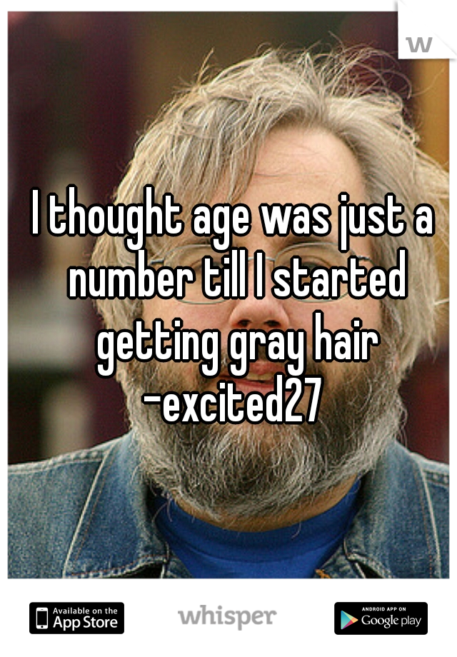 I thought age was just a number till I started getting gray hair  -excited27