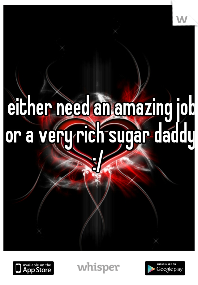 I either need an amazing job or a very rich sugar daddy :/