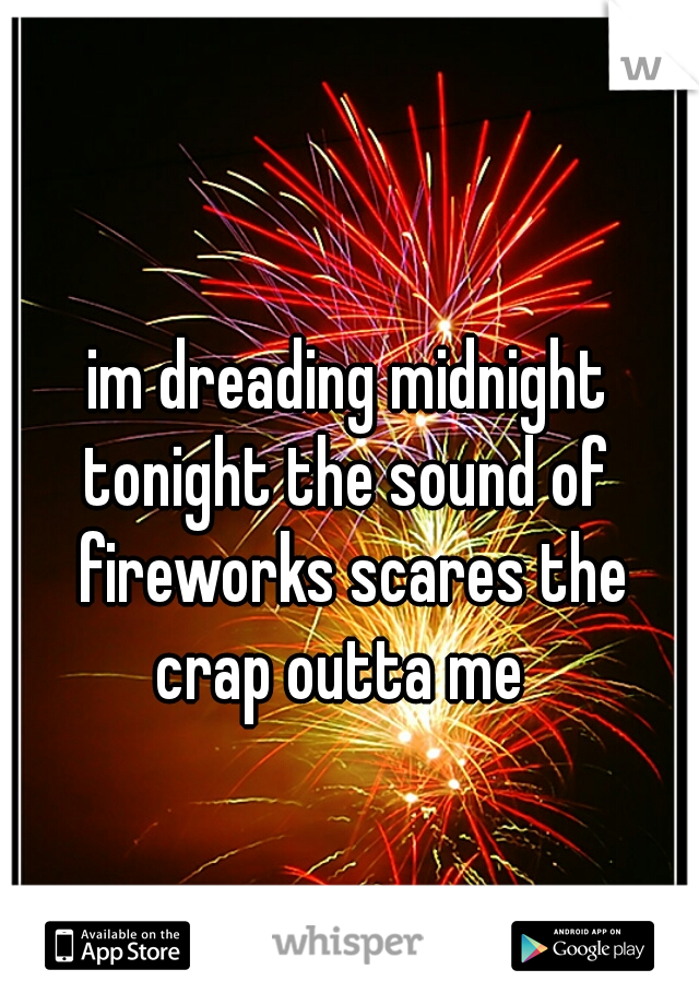 im dreading midnight tonight the sound of  fireworks scares the crap outta me