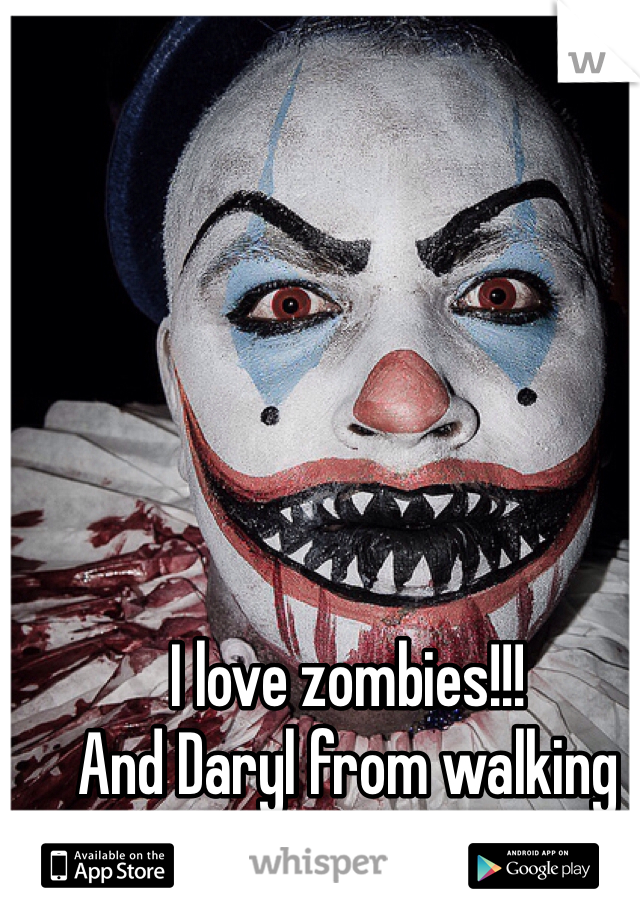 I love zombies!!!  And Daryl from walking dead.
