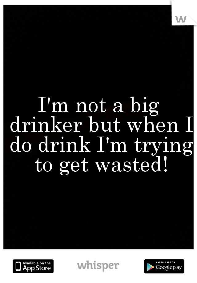I'm not a big drinker but when I do drink I'm trying to get wasted!