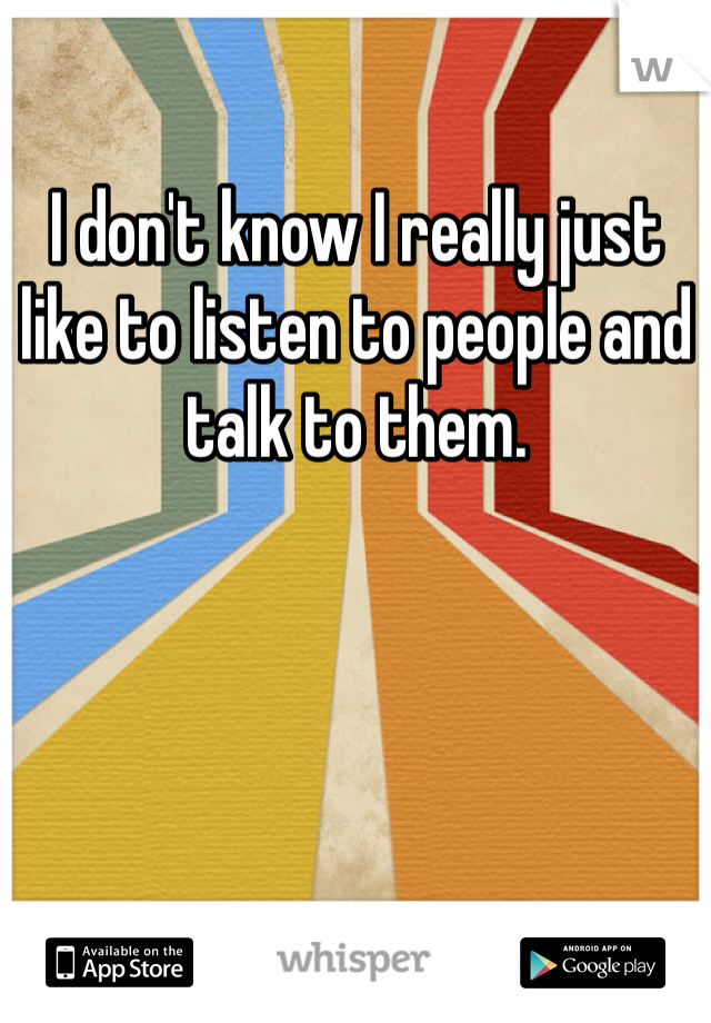 I don't know I really just like to listen to people and talk to them.
