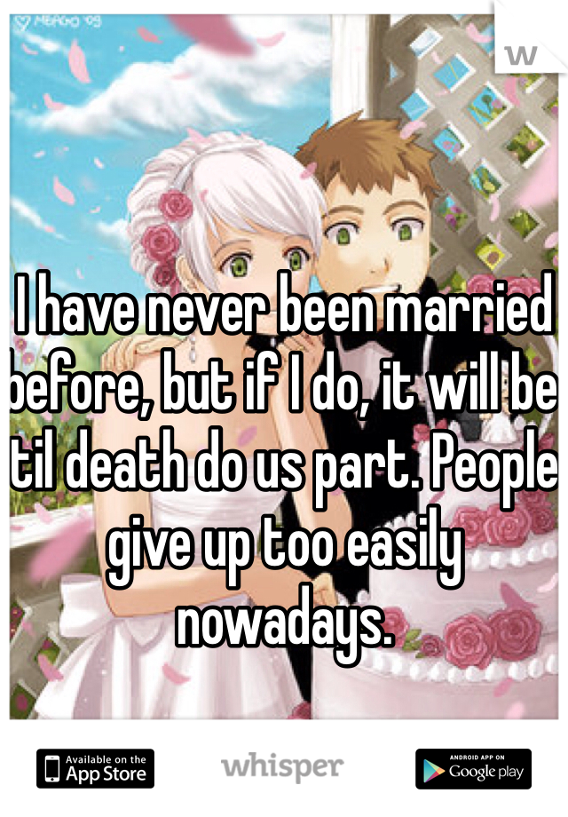 I have never been married before, but if I do, it will be til death do us part. People give up too easily nowadays.