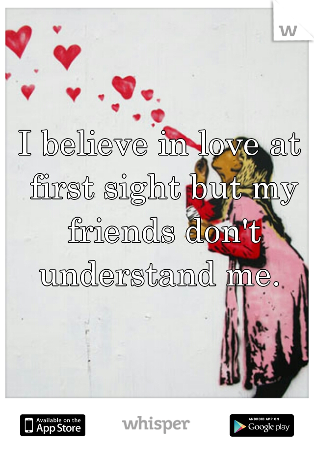 I believe in love at first sight but my friends don't understand me.