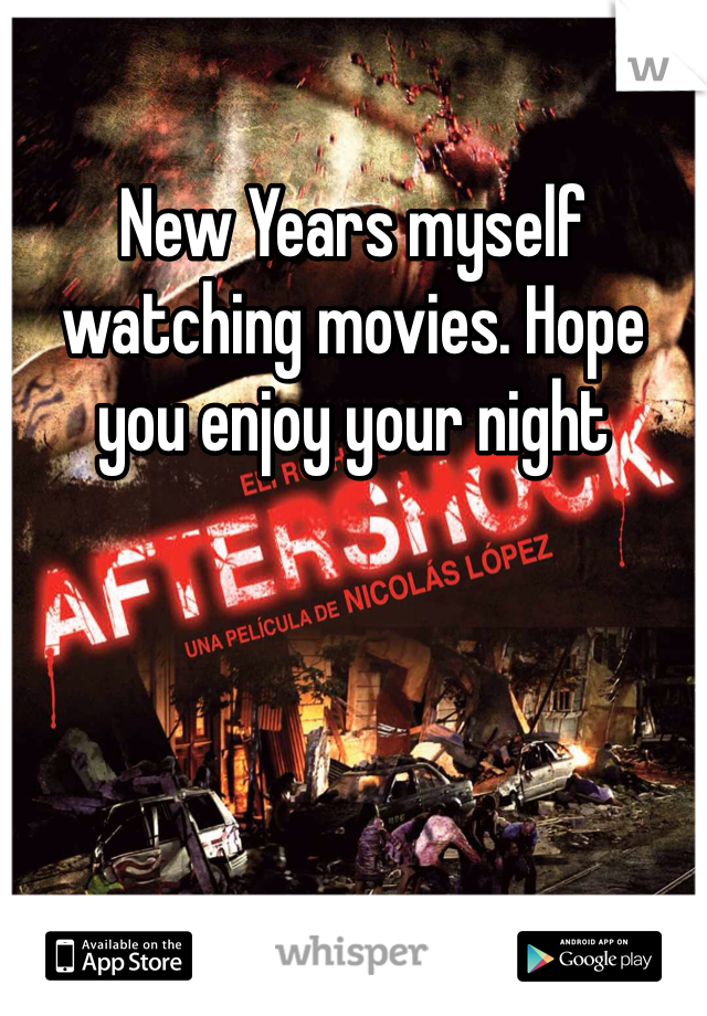 New Years myself watching movies. Hope you enjoy your night