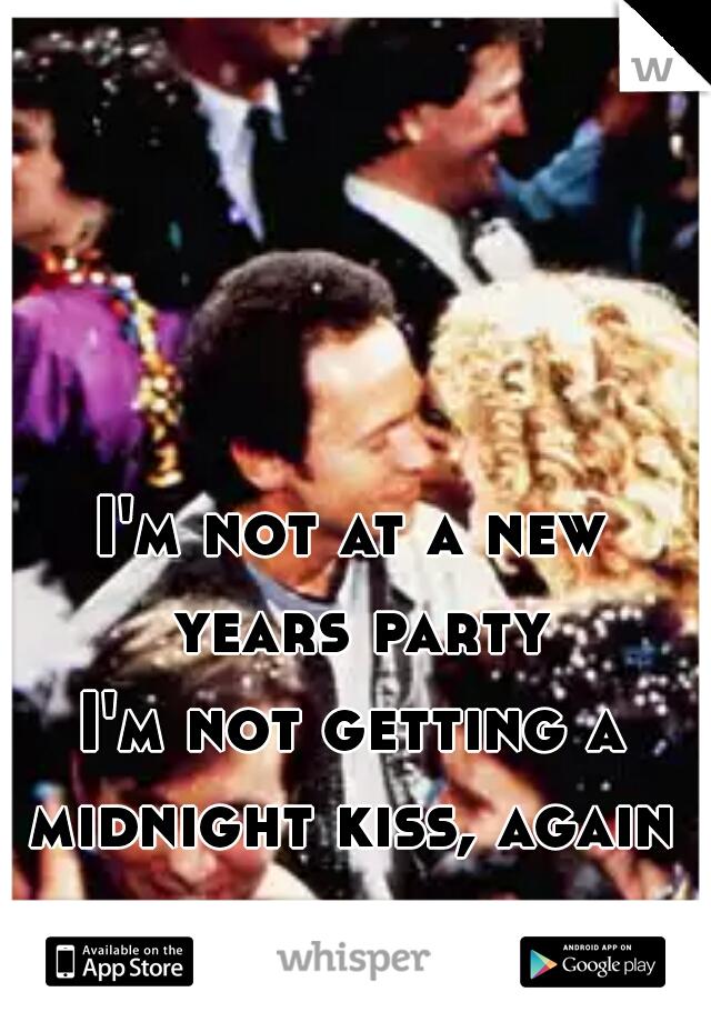 I'm not at a new years party I'm not getting a midnight kiss, again