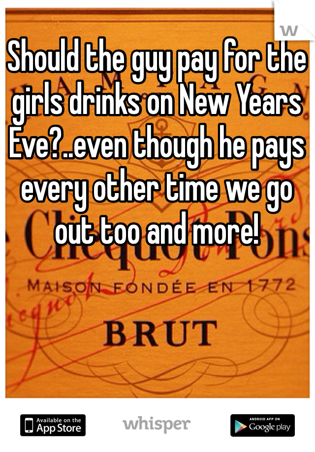 Should the guy pay for the girls drinks on New Years Eve?..even though he pays every other time we go out too and more!