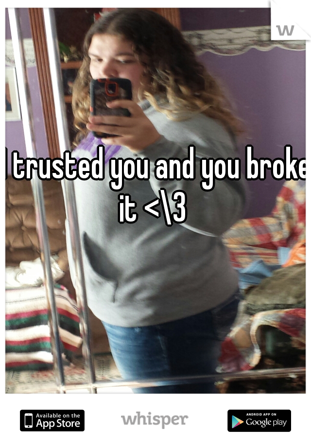 I trusted you and you broke it <\3