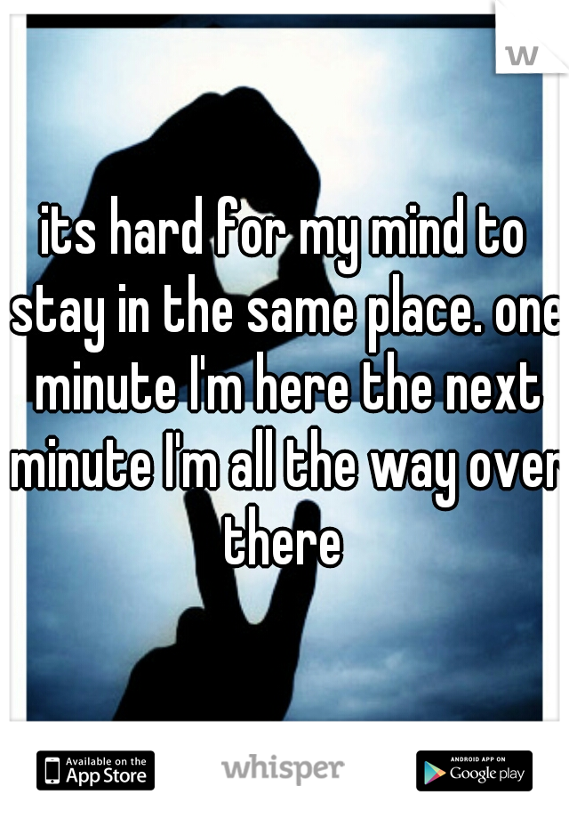 its hard for my mind to stay in the same place. one minute I'm here the next minute I'm all the way over there