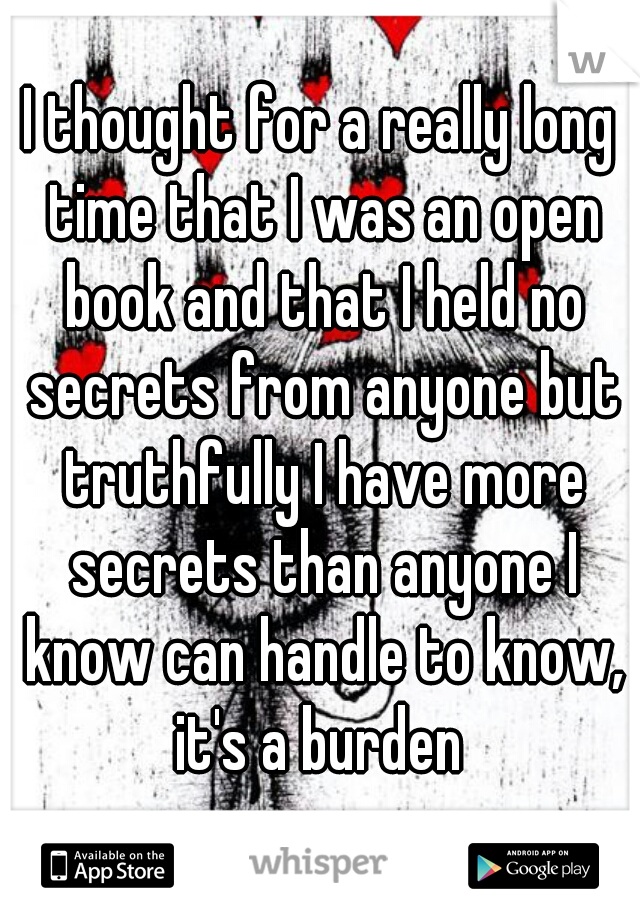 I thought for a really long time that I was an open book and that I held no secrets from anyone but truthfully I have more secrets than anyone I know can handle to know, it's a burden
