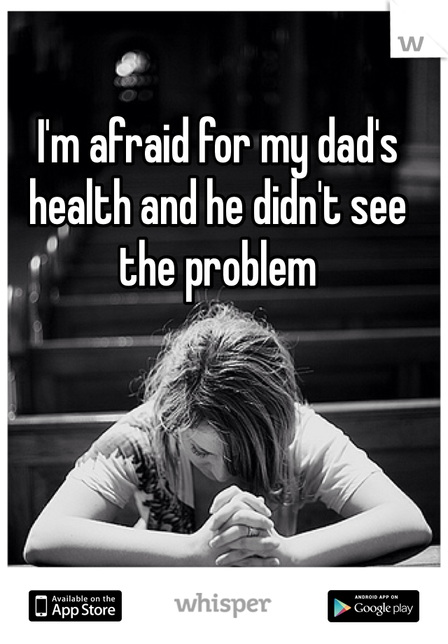 I'm afraid for my dad's health and he didn't see the problem