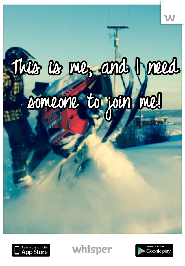This is me, and I need someone to join me!