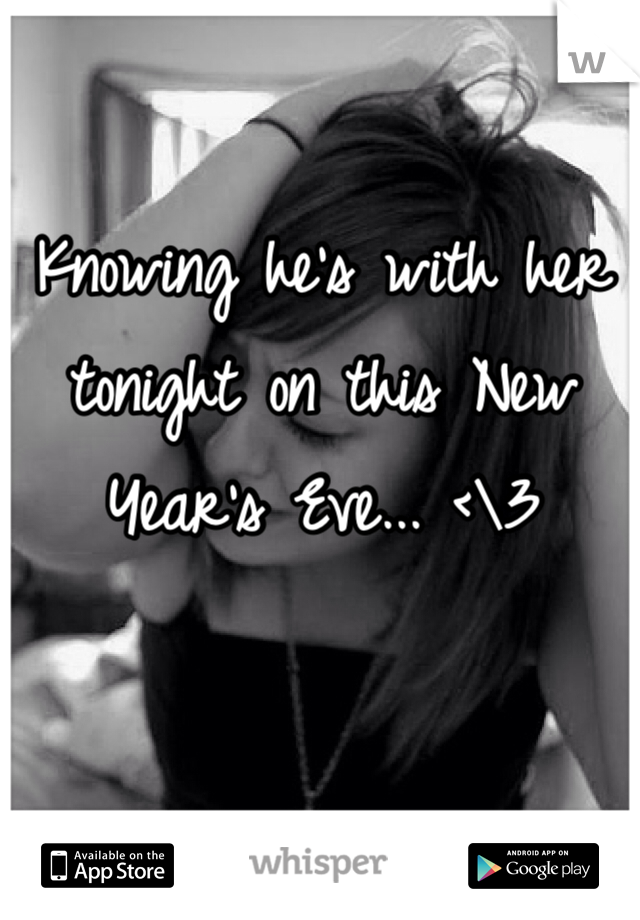 Knowing he's with her tonight on this New Year's Eve... <\3