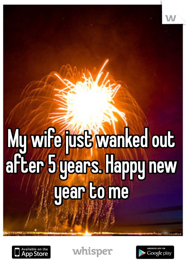 My wife just wanked out after 5 years. Happy new year to me