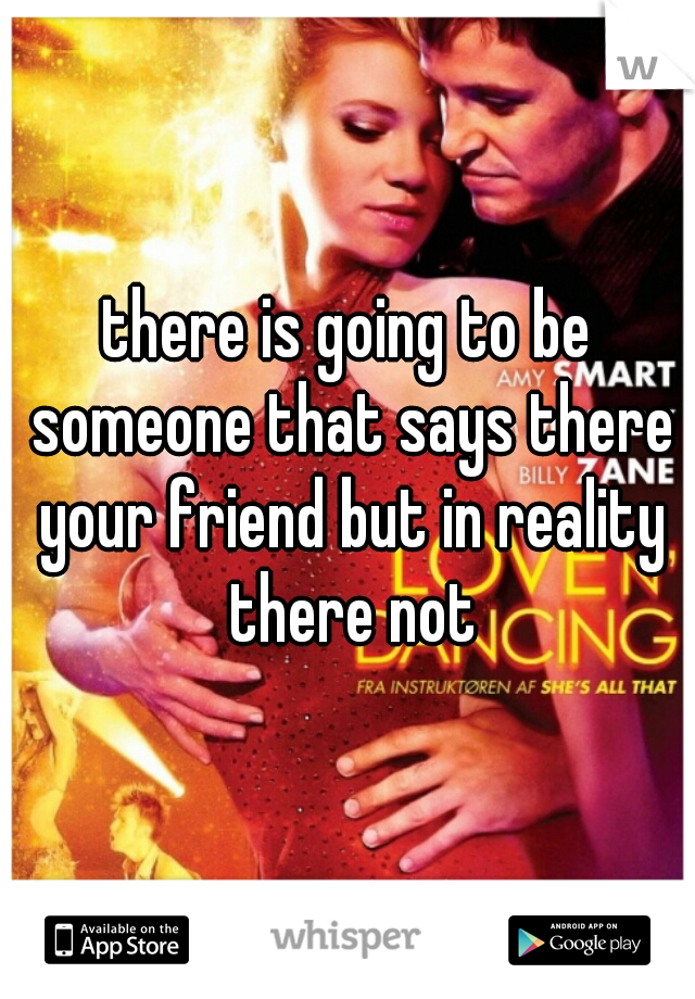 there is going to be someone that says there your friend but in reality there not