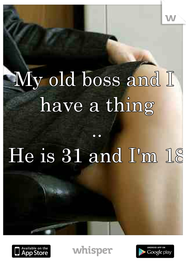 My old boss and I have a thing  ..  He is 31 and I'm 18