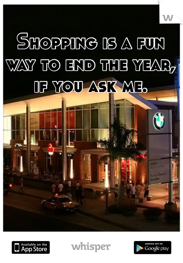 Shopping is a fun way to end the year, if you ask me.