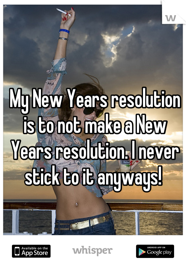 My New Years resolution is to not make a New Years resolution. I never stick to it anyways!
