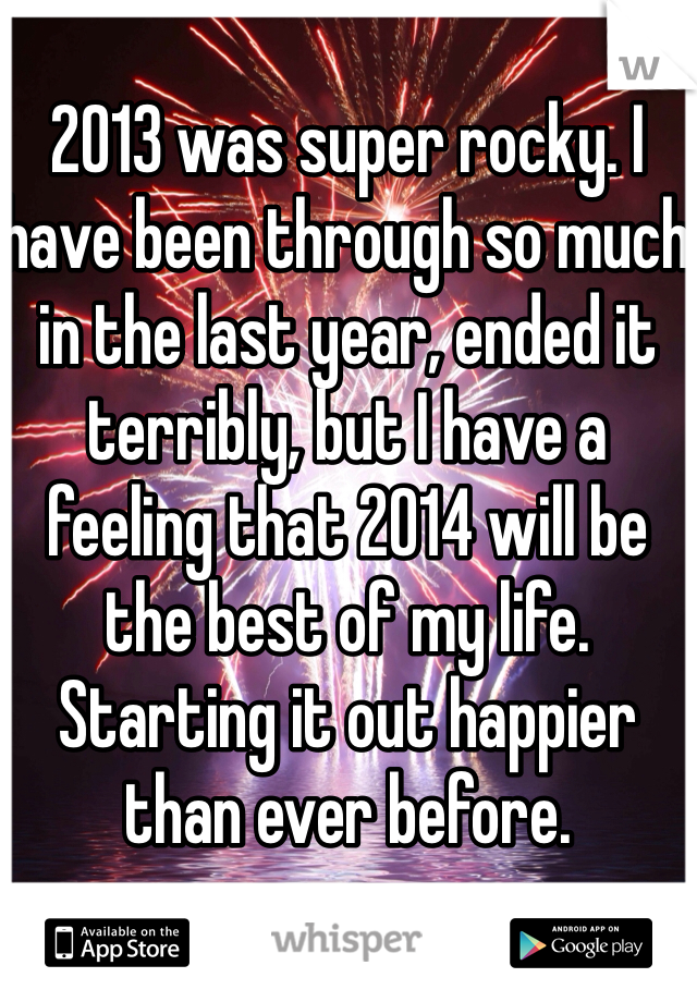 2013 was super rocky. I have been through so much in the last year, ended it terribly, but I have a feeling that 2014 will be the best of my life. Starting it out happier than ever before.
