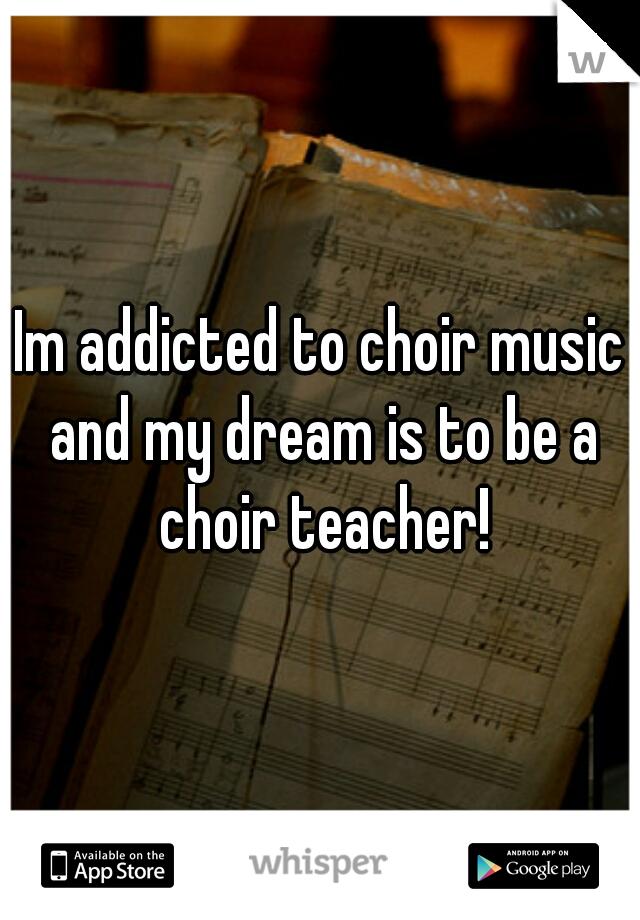 Im addicted to choir music and my dream is to be a choir teacher!