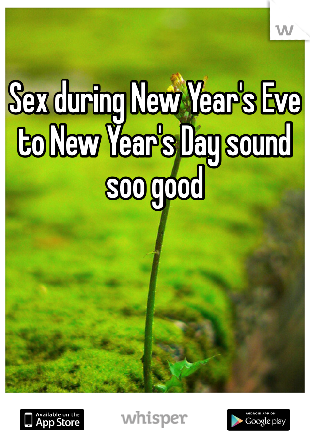 Sex during New Year's Eve to New Year's Day sound soo good