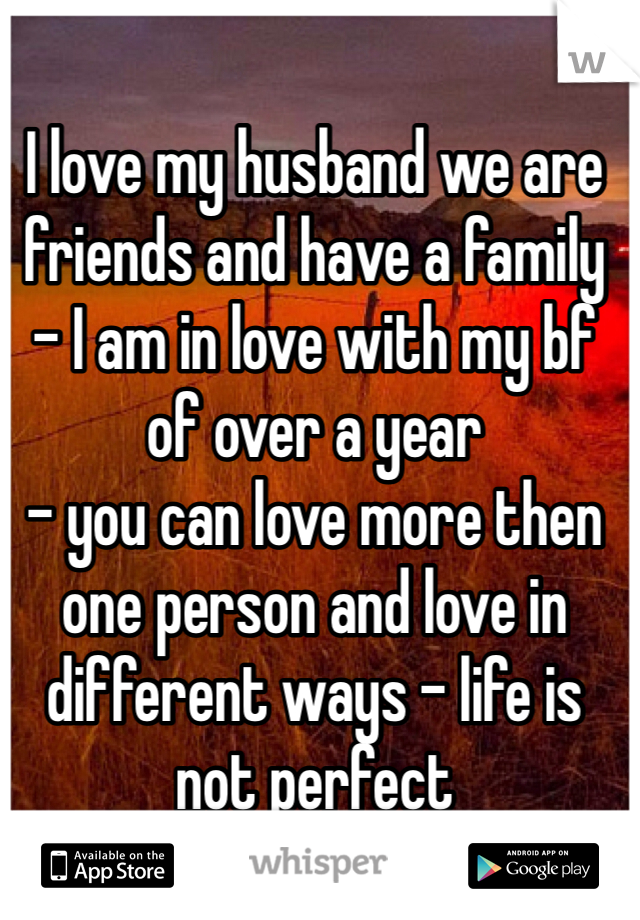 I love my husband we are friends and have a family - I am in love with my bf of over a year  - you can love more then one person and love in different ways - life is not perfect