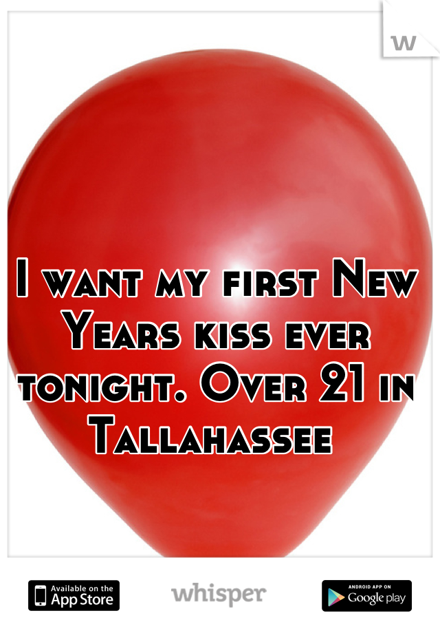 I want my first New Years kiss ever tonight. Over 21 in Tallahassee