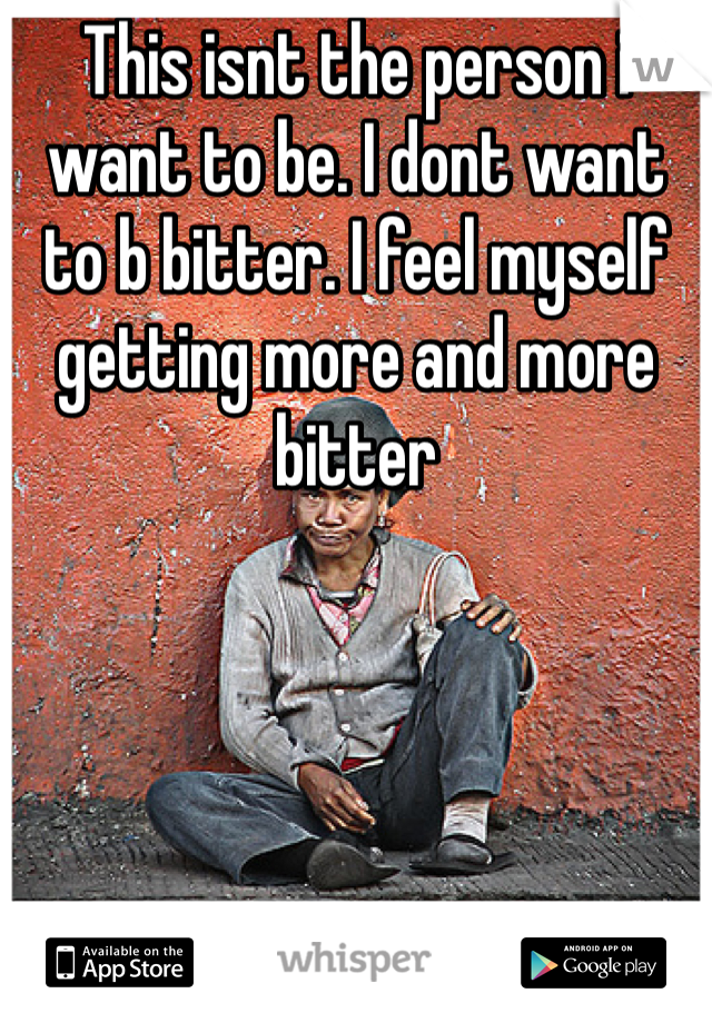 This isnt the person i want to be. I dont want to b bitter. I feel myself getting more and more bitter