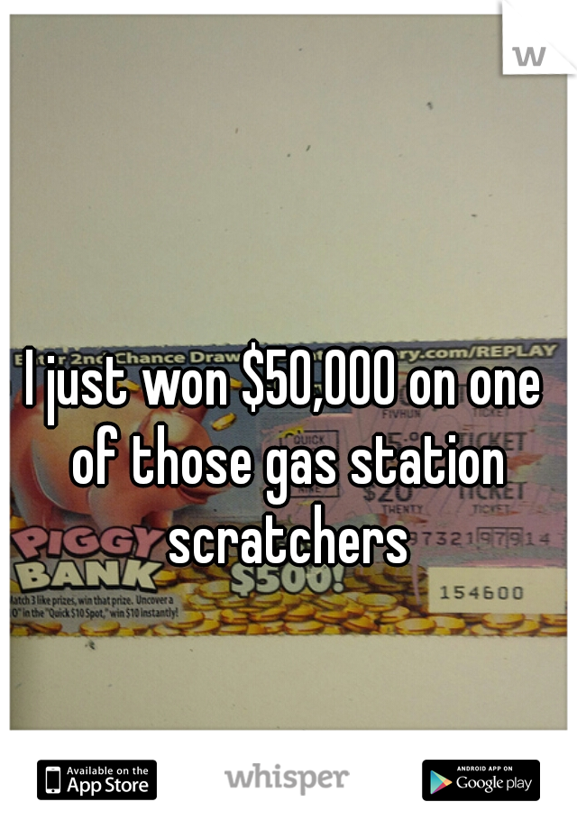 I just won $50,000 on one of those gas station scratchers