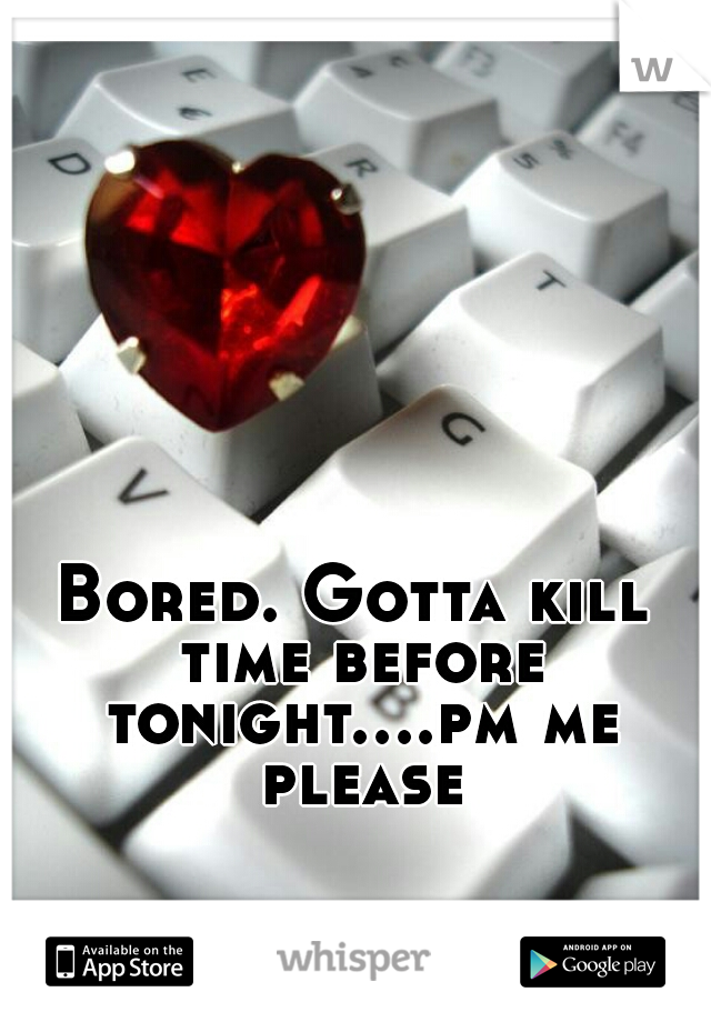 Bored. Gotta kill time before tonight....pm me please