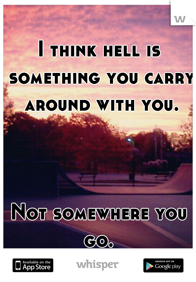 I think hell is something you carry around with you.                    Not somewhere you go.