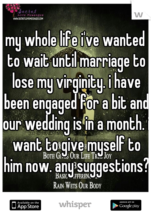 my whole life i've wanted to wait until marriage to lose my virginity. i have been engaged for a bit and our wedding is in a month. i want to give myself to him now. any suggestions?