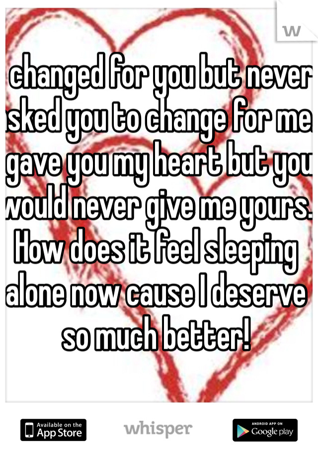 I changed for you but never asked you to change for me. I gave you my heart but you would never give me yours. How does it feel sleeping alone now cause I deserve so much better!