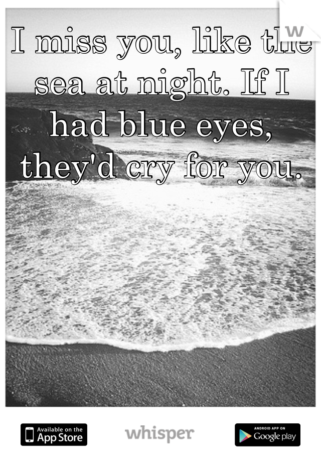 I miss you, like the sea at night. If I had blue eyes, they'd cry for you.